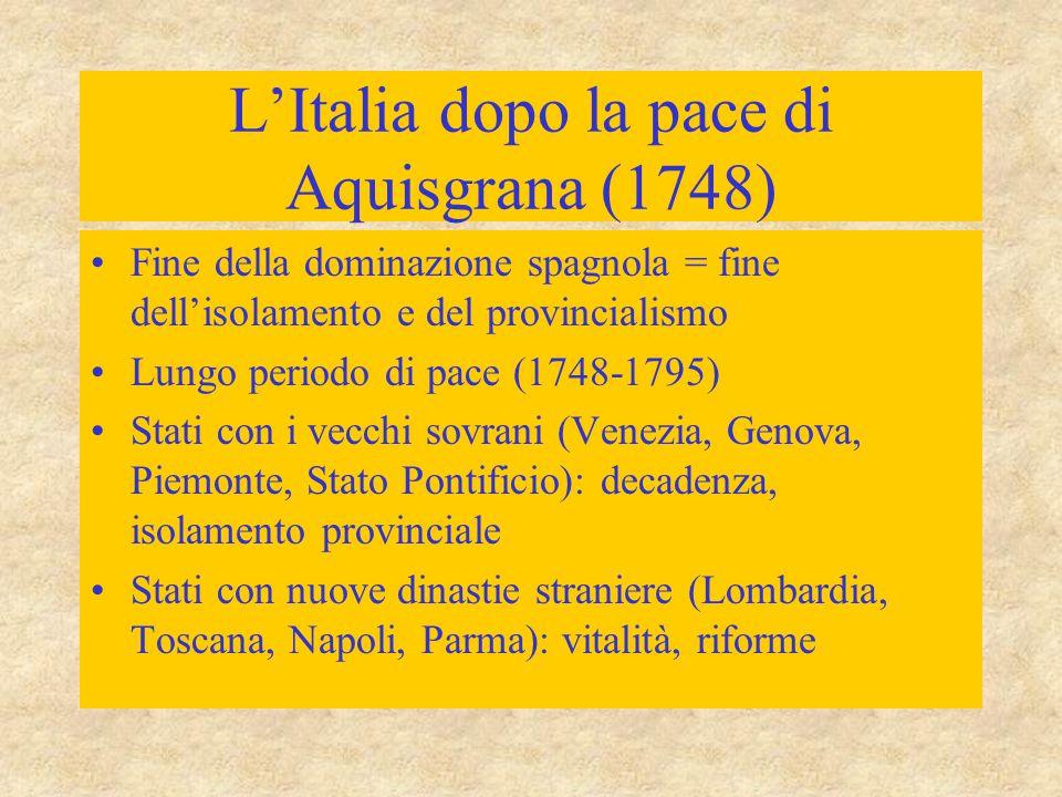 L'Italia dopo la pace di Aquisgrana (1748) Fine della dominazione spagnola = fine dell'isolamento e del provincialismo Lungo periodo di pace (1748-179