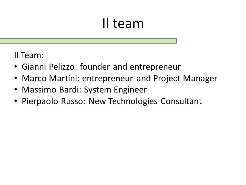 Il team Il Team: Gianni Pelizzo: founder and entrepreneur Marco Martini: entrepreneur and Project Manager Massimo Bardi: System Engineer Pierpaolo Rus