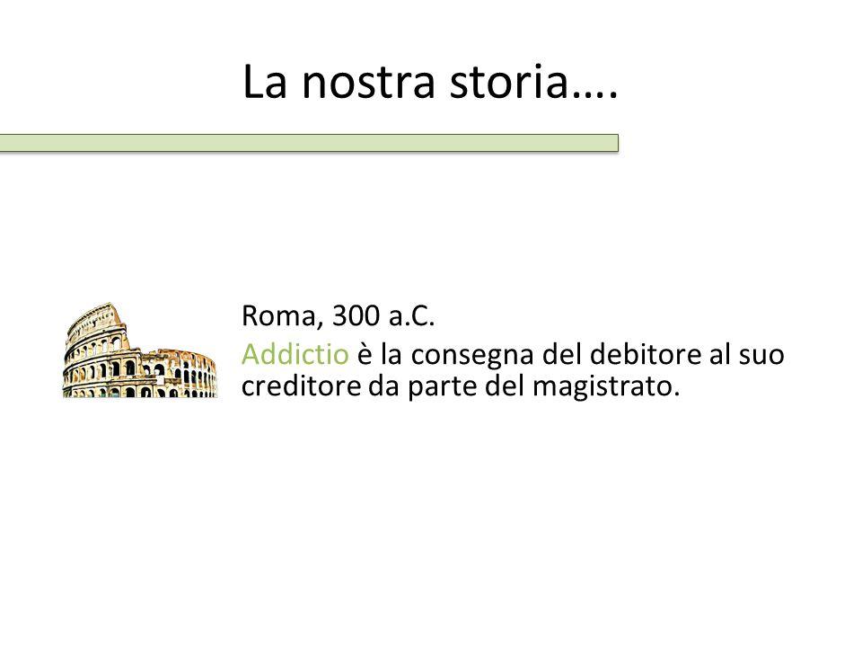 La nostra storia…. Roma, 300 a.C. Addictio è la consegna del debitore al suo creditore da parte del magistrato.