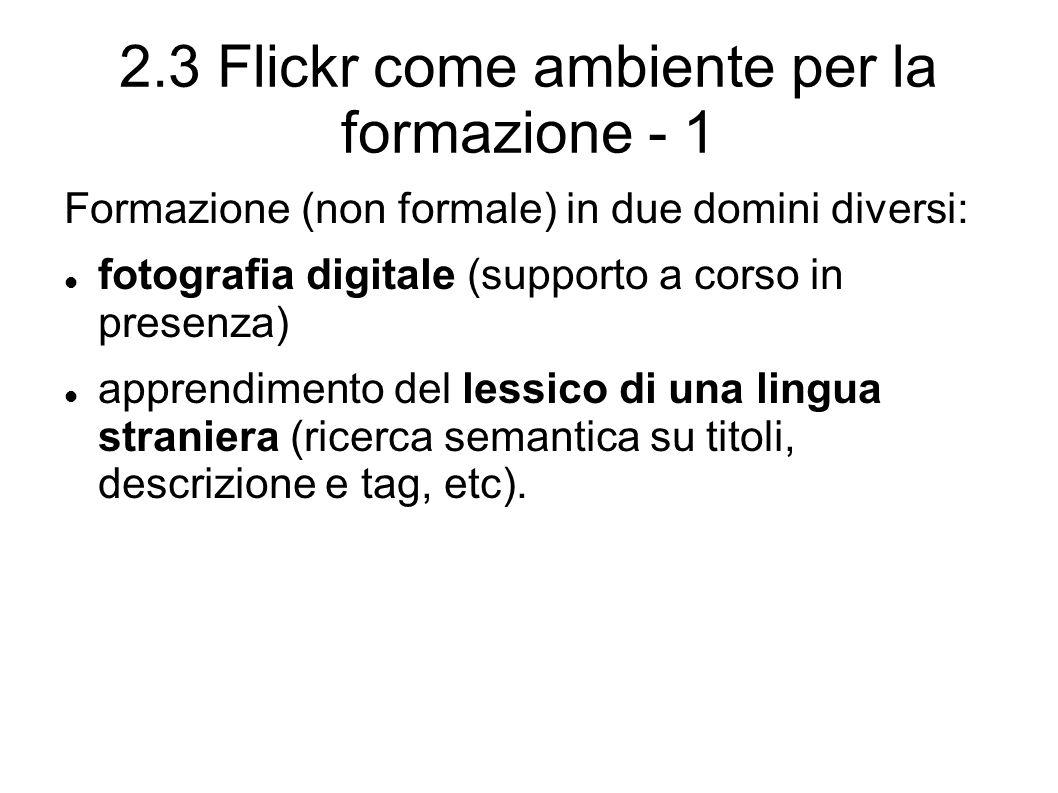 2.3 Flickr come ambiente per la formazione - 1 Formazione (non formale) in due domini diversi: fotografia digitale (supporto a corso in presenza) apprendimento del lessico di una lingua straniera (ricerca semantica su titoli, descrizione e tag, etc).