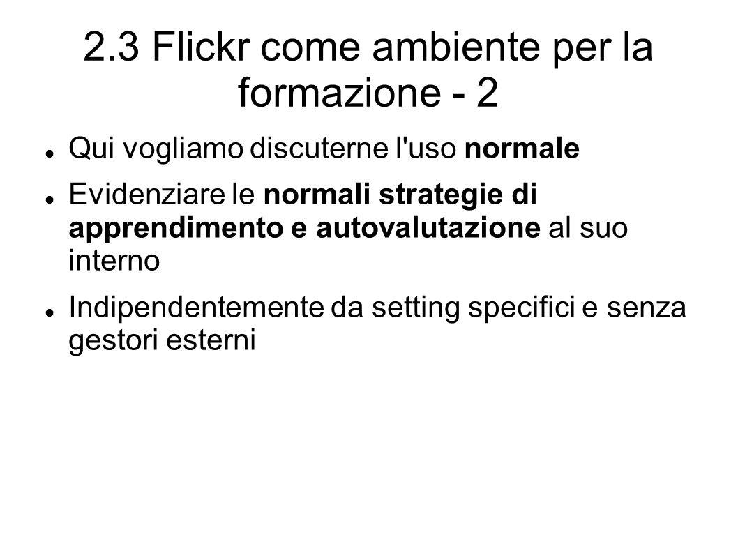 2.3 Flickr come ambiente per la formazione - 2 Qui vogliamo discuterne l uso normale Evidenziare le normali strategie di apprendimento e autovalutazione al suo interno Indipendentemente da setting specifici e senza gestori esterni