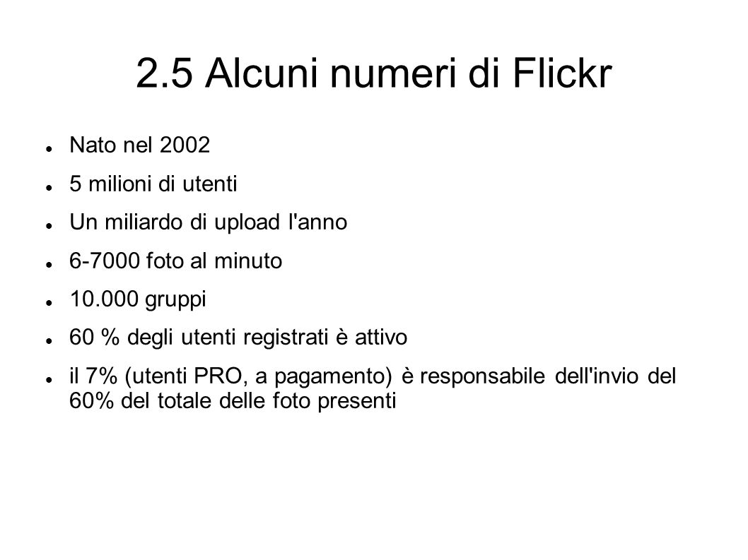 2.5 Alcuni numeri di Flickr Nato nel 2002 5 milioni di utenti Un miliardo di upload l anno 6-7000 foto al minuto 10.000 gruppi 60 % degli utenti registrati è attivo il 7% (utenti PRO, a pagamento) è responsabile dell invio del 60% del totale delle foto presenti