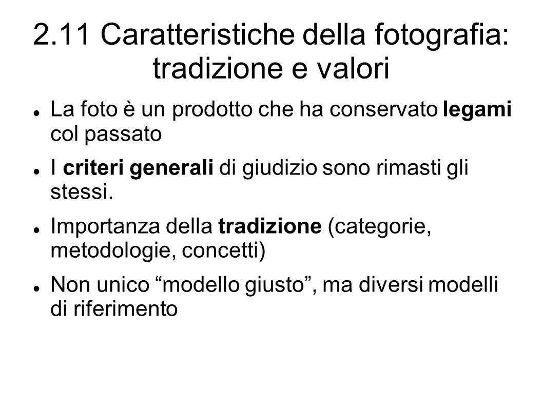 2.11 Caratteristiche della fotografia: tradizione e valori La foto è un prodotto che ha conservato legami col passato I criteri generali di giudizio sono rimasti gli stessi.