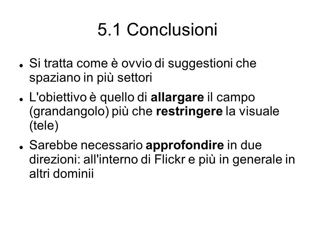 5.1 Conclusioni Si tratta come è ovvio di suggestioni che spaziano in più settori L obiettivo è quello di allargare il campo (grandangolo) più che restringere la visuale (tele) Sarebbe necessario approfondire in due direzioni: all interno di Flickr e più in generale in altri dominii