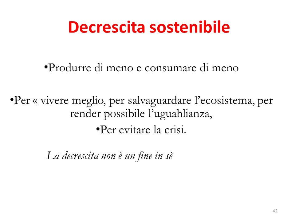 Decrescita sostenibile Produrre di meno e consumare di meno Per « vivere meglio, per salvaguardare l'ecosistema, per render possibile l'uguahlianza, Per evitare la crisi.