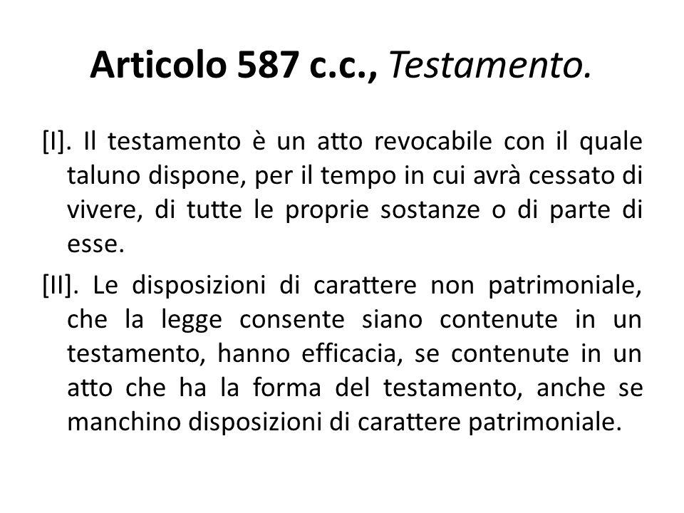 Articolo 587 c.c., Testamento. [I]. Il testamento è un atto revocabile con il quale taluno dispone, per il tempo in cui avrà cessato di vivere, di tut