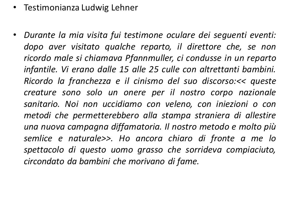 Testimonianza Ludwig Lehner Durante la mia visita fui testimone oculare dei seguenti eventi: dopo aver visitato qualche reparto, il direttore che, se non ricordo male si chiamava Pfannmuller, ci condusse in un reparto infantile.