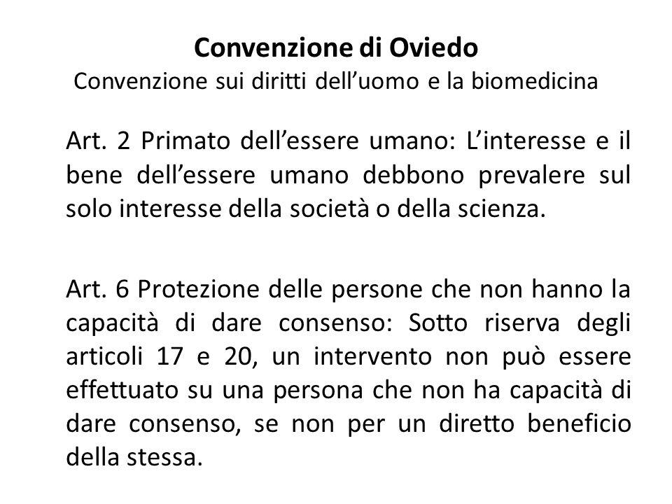 Convenzione di Oviedo Convenzione sui diritti dell'uomo e la biomedicina Art. 2 Primato dell'essere umano: L'interesse e il bene dell'essere umano deb