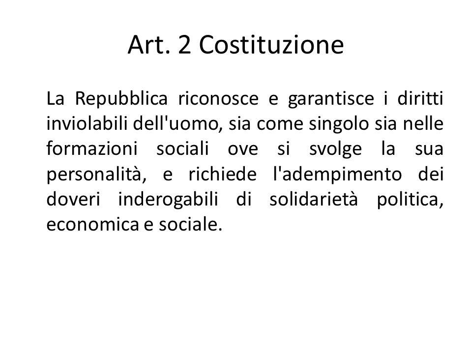 Art. 2 Costituzione La Repubblica riconosce e garantisce i diritti inviolabili dell'uomo, sia come singolo sia nelle formazioni sociali ove si svolge