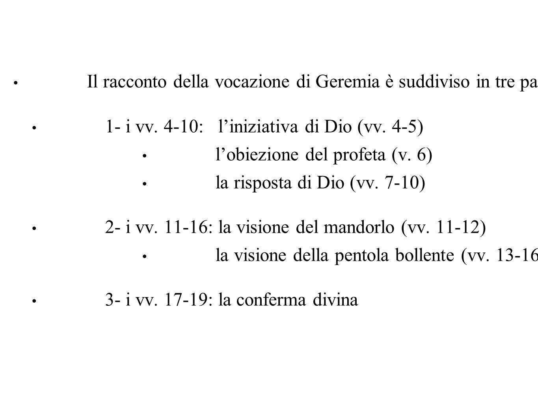 Il racconto della vocazione di Geremia è suddiviso in tre parti: 1- i vv. 4-10: l'iniziativa di Dio (vv. 4-5) l'obiezione del profeta (v. 6) la rispos
