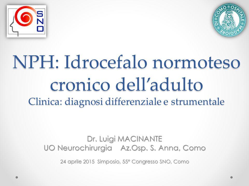 NPH: Idrocefalo normoteso cronico dell'adulto Clinica: diagnosi differenziale e strumentale Dr. Luigi MACINANTE UO Neurochirurgia Az.Osp. S. Anna, Com