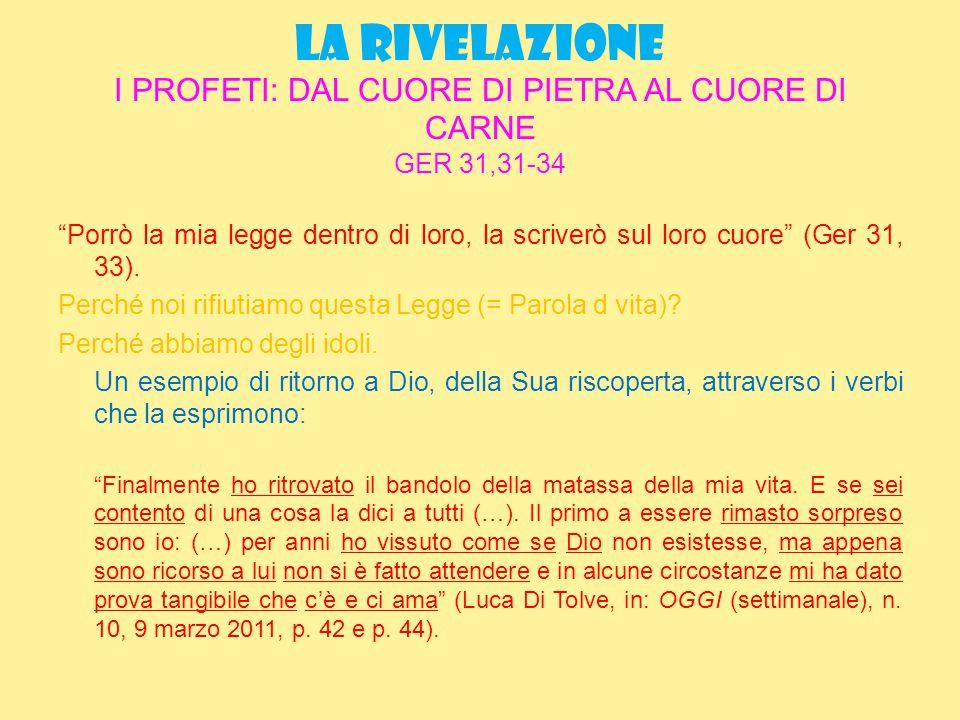 LA RIVELAZIONE I PROFETI: DAL CUORE DI PIETRA AL CUORE DI CARNE GER 31,31-34 Porrò la mia legge dentro di loro, la scriverò sul loro cuore (Ger 31, 33).