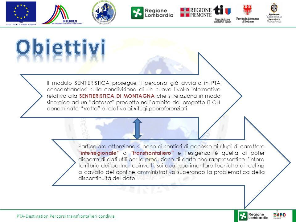 FESR Fondo Europeo di Sviluppo Regionale PTA-Destination Percorsi transfrontalieri condivisi 3 1.Attività 1 – Analisi e modellizzazione delle banche dati relative alla sentieristica di collegamento ai rifugi transfrontalieri/transregionali e delle tratte di raccordo della viabilità minore, definizione di standard condivisi con i partner; 2.Attività 2 – Editing dataset (livelli informativi) secondo il modello condiviso concordato nell'attività 1; 3.Attività 3 – Armonizzazione dataset tra partner (convergenza geometrica), almeno per i tratti della rete sentieristica che conduce ai rifugi (raccordo progetto strategico Vetta); 4.Attività 4 – Metadatazione del dataset (realizzazione e pubblicazione nel Geoportale PTA del Servizio di mappa in standard 4-OGC WMS) e miglioramento (prestazionale e di fruizione) dei servizi già realizzati e nuovi.