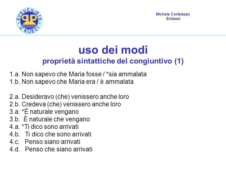 Michele Cortelazzo Sintassi uso dei modi proprietà sintattiche del congiuntivo (1) 1.a. Non sapevo che Maria fosse / *sia ammalata 1.b. Non sapevo che
