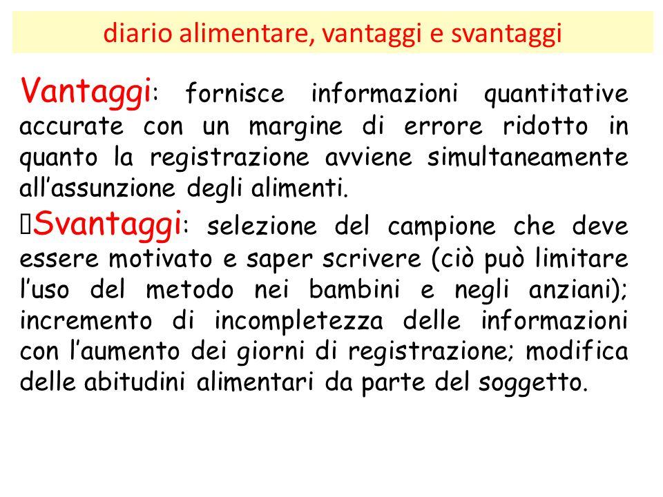 diario alimentare, vantaggi e svantaggi Vantaggi : fornisce informazioni quantitative accurate con un margine di errore ridotto in quanto la registraz