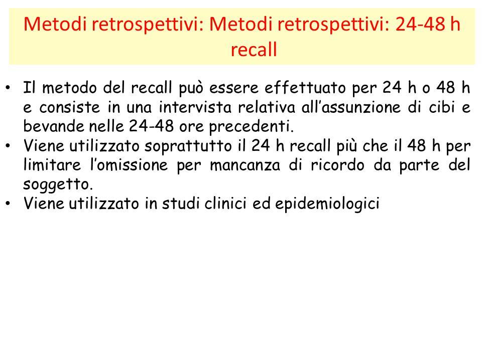 Metodi retrospettivi: Metodi retrospettivi: 24-48 h recall Il metodo del recall può essere effettuato per 24 h o 48 h e consiste in una intervista rel