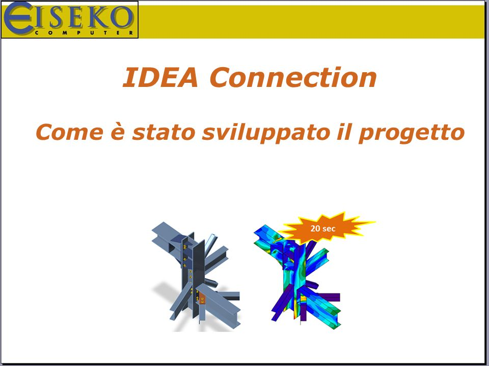 IDEA Connection - IDEA IDEAImpulsoOpportunitàPersoneProgetto PilotaFeedbackUn ultimo sforzoSoluzioneConquista Brevetto mondiale Generale, veloce, semplice Metodo CBFEM IDEA Connection 3