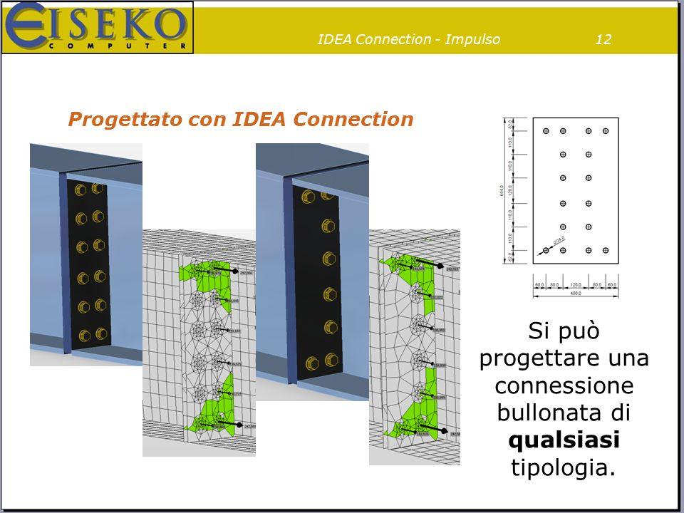 Progettato con IDEA Connection 12 Si può progettare una connessione bullonata di qualsiasi tipologia. IDEA Connection - Impulso