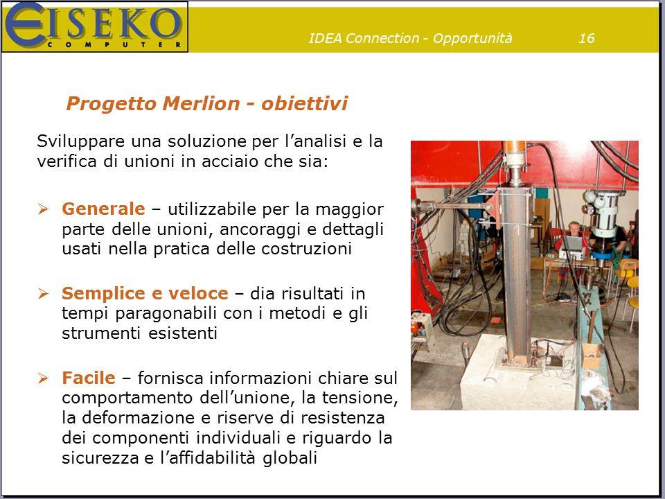 Progetto Merlion - obiettivi Sviluppare una soluzione per l'analisi e la verifica di unioni in acciaio che sia:  Generale – utilizzabile per la maggi