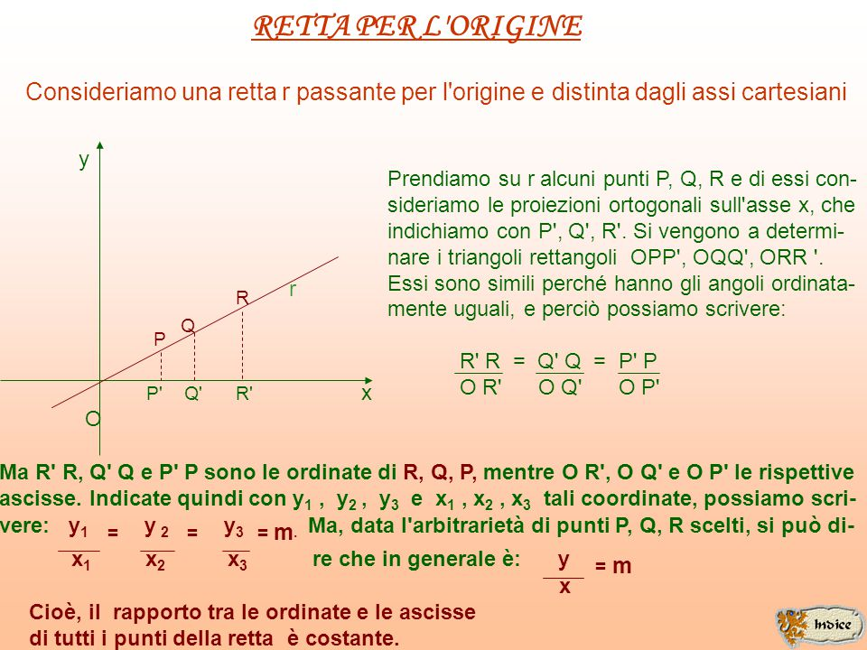 RETTA PER L ORIGINE Consideriamo una retta r passante per l origine e distinta dagli assi cartesiani y r x O P Q R P Q R Prendiamo su r alcuni punti P, Q, R e di essi con- sideriamo le proiezioni ortogonali sull asse x, che indichiamo con P , Q , R .