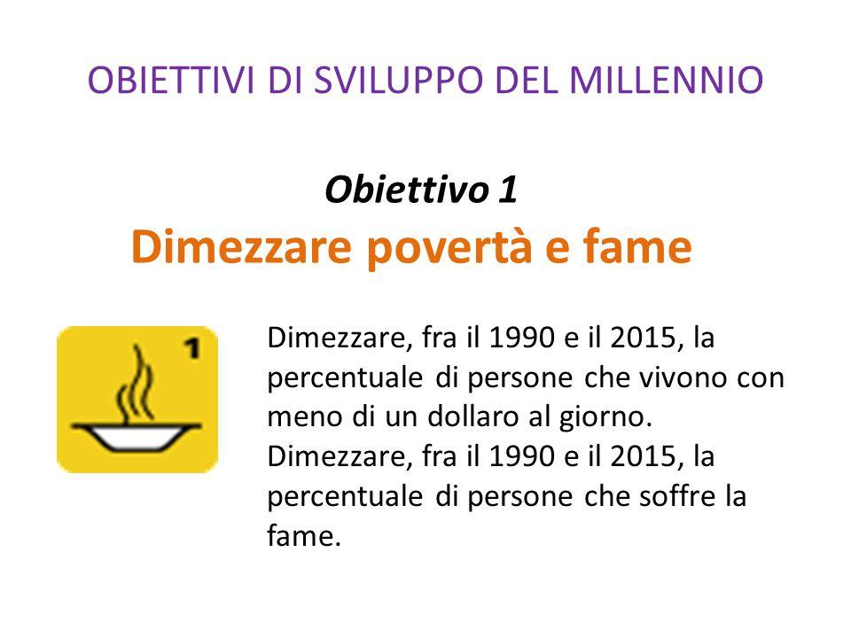 OBIETTIVI DI SVILUPPO DEL MILLENNIO Obiettivo 1 Dimezzare povertà e fame Dimezzare, fra il 1990 e il 2015, la percentuale di persone che vivono con me