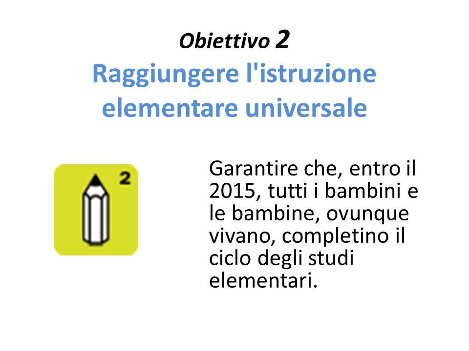 Obiettivo 2 Raggiungere l'istruzione elementare universale Garantire che, entro il 2015, tutti i bambini e le bambine, ovunque vivano, completino il c