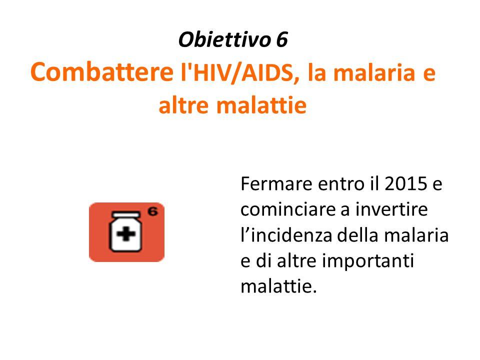 Obiettivo 6 Combattere l'HIV/AIDS, la malaria e altre malattie Fermare entro il 2015 e cominciare a invertire l'incidenza della malaria e di altre imp