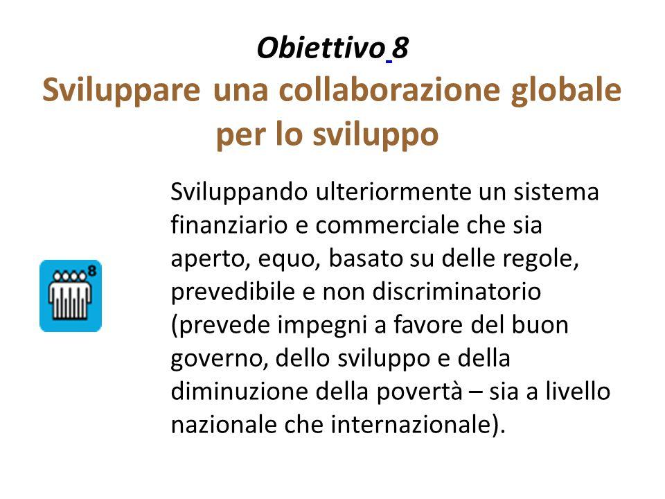 Obiettivo 8 Sviluppare una collaborazione globale per lo sviluppo Sviluppando ulteriormente un sistema finanziario e commerciale che sia aperto, equo,