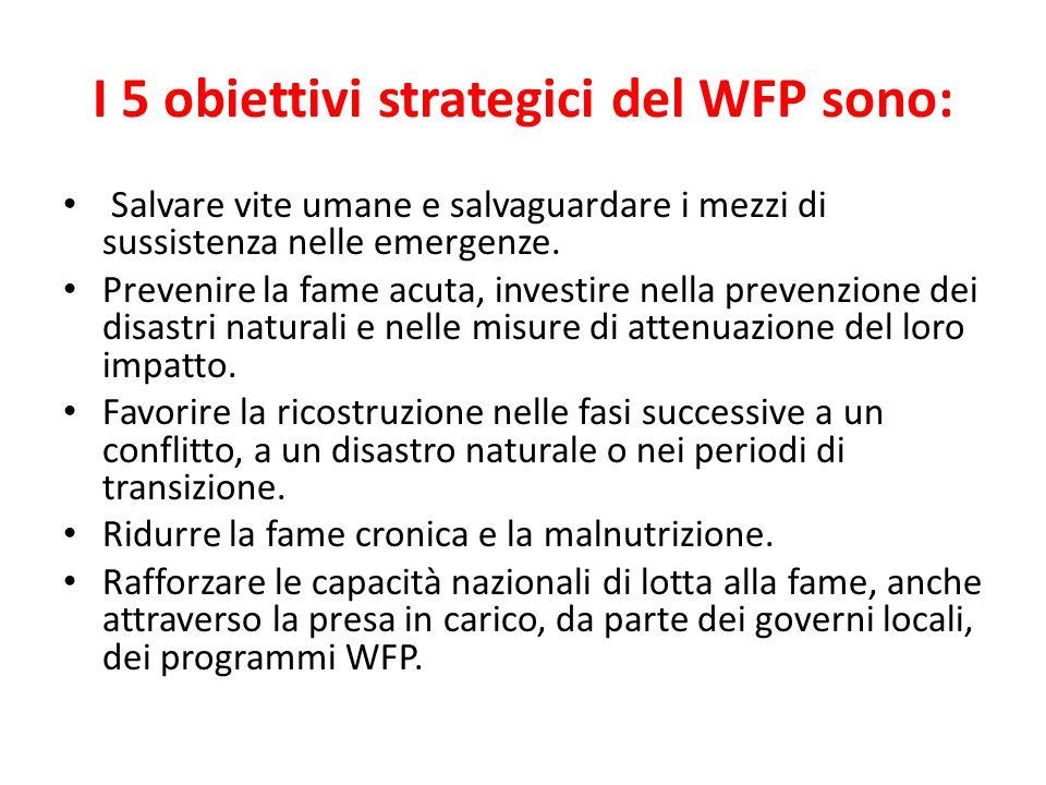 I 5 obiettivi strategici del WFP sono: Salvare vite umane e salvaguardare i mezzi di sussistenza nelle emergenze. Prevenire la fame acuta, investire n