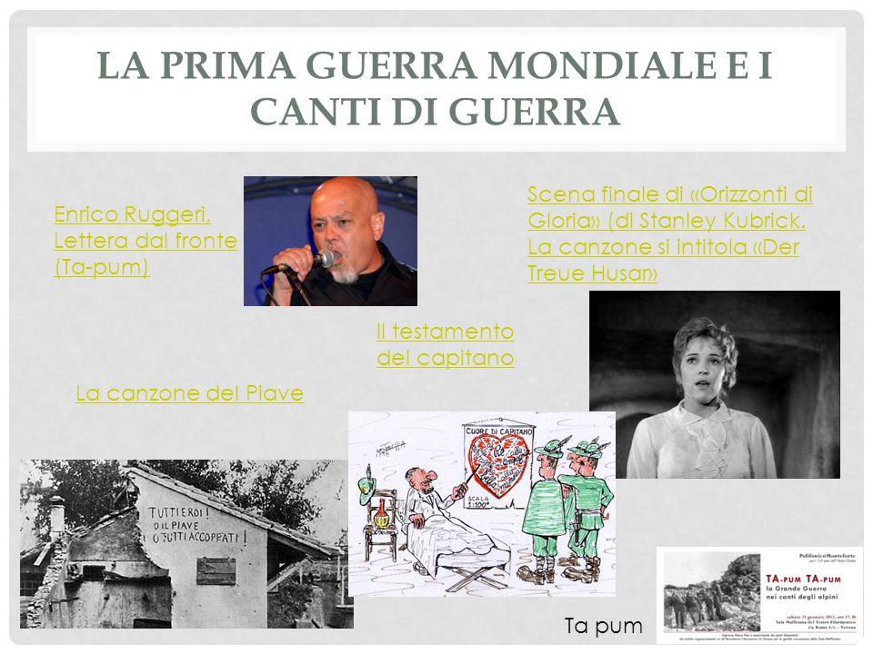 LA PRIMA GUERRA MONDIALE E I CANTI DI GUERRA Enrico Ruggeri, Lettera dal fronte (Ta-pum) Scena finale di «Orizzonti di Gloria» (di Stanley Kubrick.