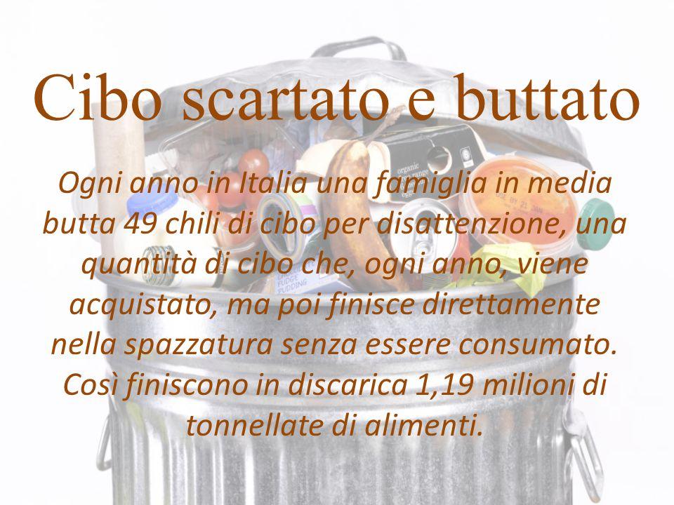 Cibo scartato e buttato Ogni anno in Italia una famiglia in media butta 49 chili di cibo per disattenzione, una quantità di cibo che, ogni anno, viene