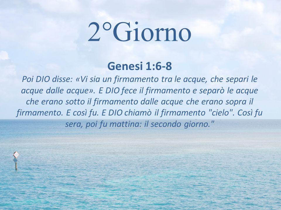 2°Giorno Genesi 1:6-8 Poi DIO disse: «Vi sia un firmamento tra le acque, che separi le acque dalle acque». E DIO fece il firmamento e separò le acque