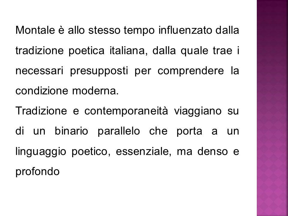 Montale è allo stesso tempo influenzato dalla tradizione poetica italiana, dalla quale trae i necessari presupposti per comprendere la condizione mode