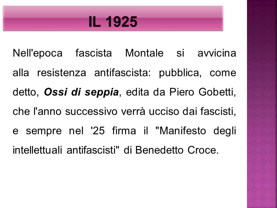 Nell'epoca fascista Montale si avvicina alla resistenza antifascista: pubblica, come detto, Ossi di seppia, edita da Piero Gobetti, che l'anno success