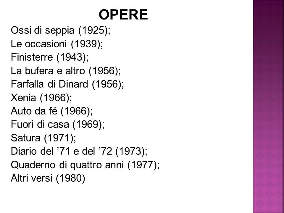 OPERE Ossi di seppia (1925); Le occasioni (1939); Finisterre (1943); La bufera e altro (1956); Farfalla di Dinard (1956); Xenia (1966); Auto da fé (19