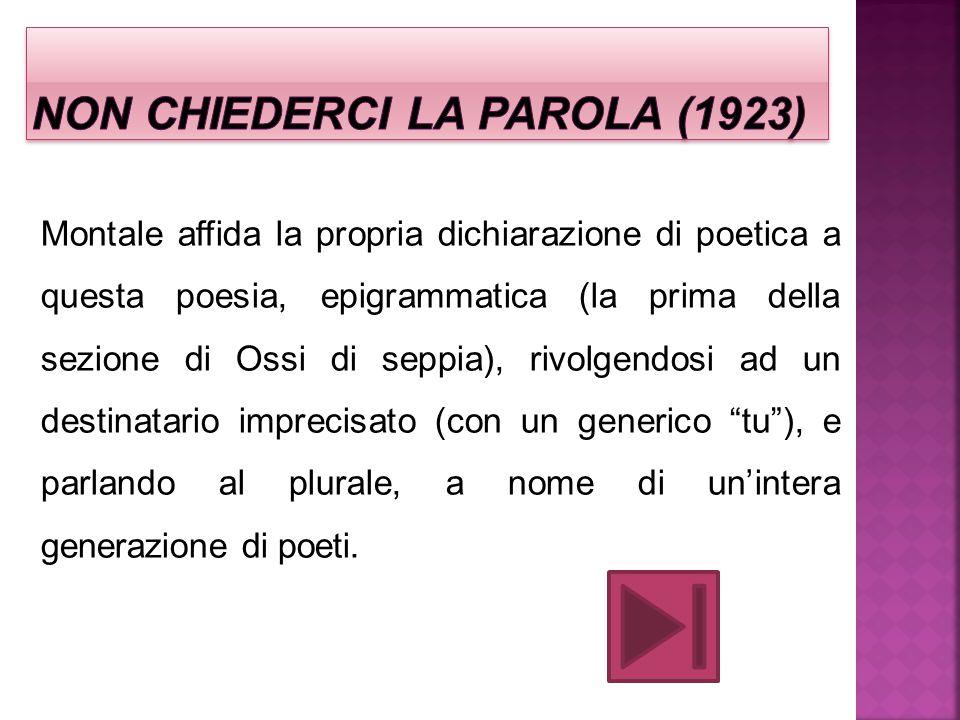 Montale affida la propria dichiarazione di poetica a questa poesia, epigrammatica (la prima della sezione di Ossi di seppia), rivolgendosi ad un desti