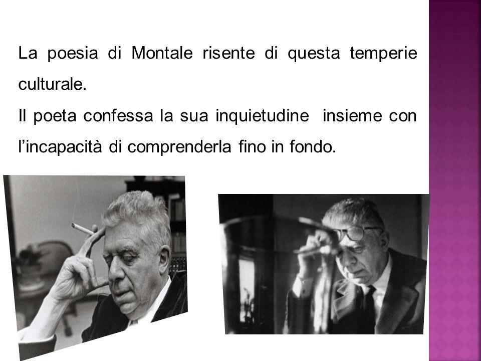 La poesia di Montale risente di questa temperie culturale. Il poeta confessa la sua inquietudine insieme con l'incapacità di comprenderla fino in fond