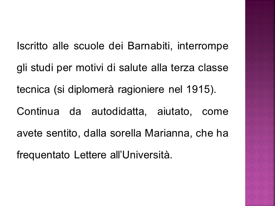 Iscritto alle scuole dei Barnabiti, interrompe gli studi per motivi di salute alla terza classe tecnica (si diplomerà ragioniere nel 1915). Continua d