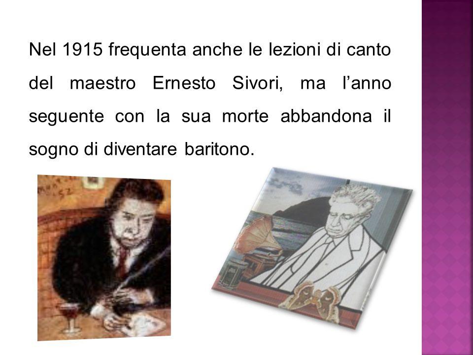 Nel 1915 frequenta anche le lezioni di canto del maestro Ernesto Sivori, ma l'anno seguente con la sua morte abbandona il sogno di diventare baritono.