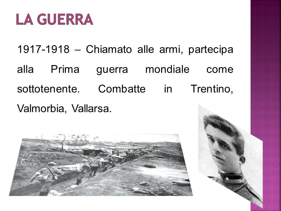 1917-1918 – Chiamato alle armi, partecipa alla Prima guerra mondiale come sottotenente. Combatte in Trentino, Valmorbia, Vallarsa.