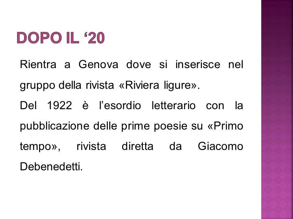 Rientra a Genova dove si inserisce nel gruppo della rivista «Riviera ligure». Del 1922 è l'esordio letterario con la pubblicazione delle prime poesie