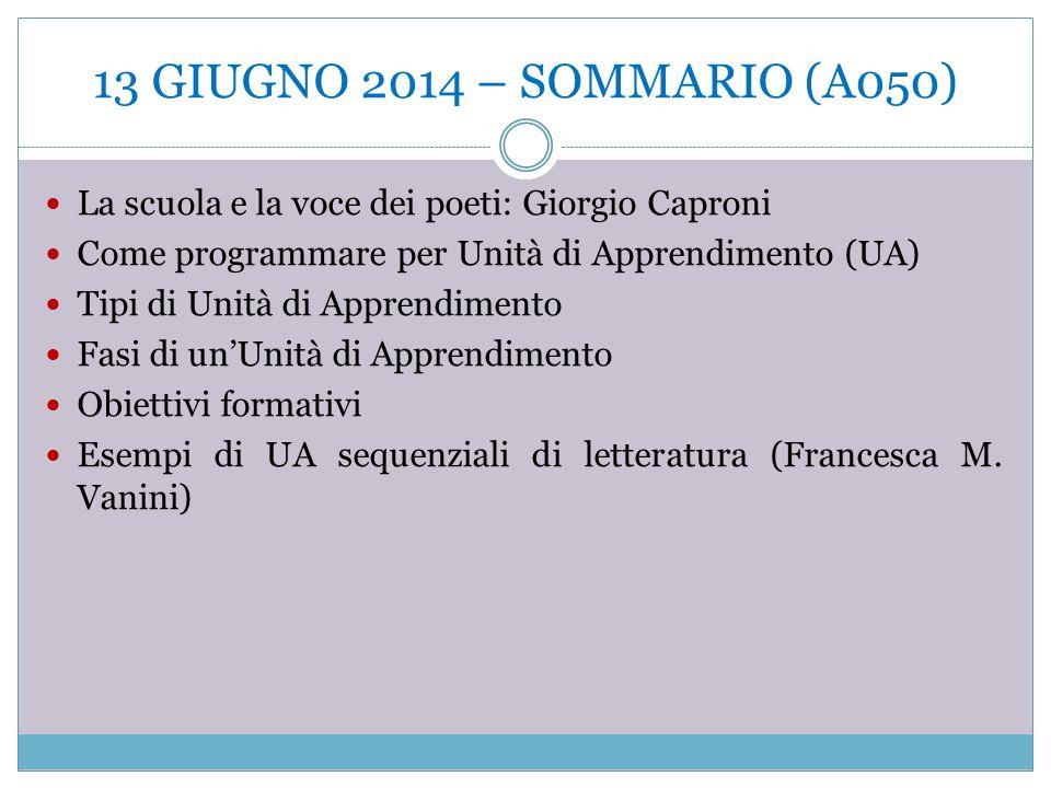 13 GIUGNO 2014 – SOMMARIO (A050) La scuola e la voce dei poeti: Giorgio Caproni Come programmare per Unità di Apprendimento (UA) Tipi di Unità di Appr