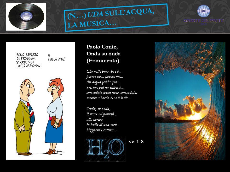 (N…)UDA SULL'ACQUA, LA MUSICA… Paolo Conte, Onda su onda (Frammento) Che notte buia che c'è... povero me... povero me... che acqua gelida qua... nessu