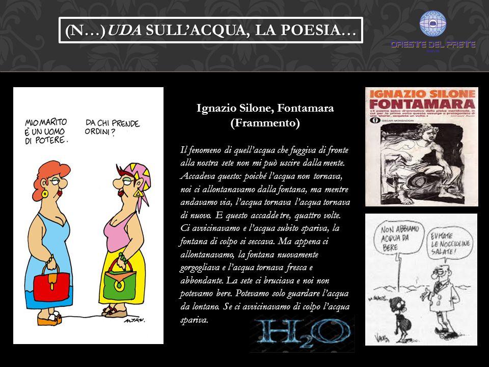 Ignazio Silone, Fontamara (Frammento) Il fenomeno di quell'acqua che fuggiva di fronte alla nostra sete non mi può uscire dalla mente. Accadeva questo