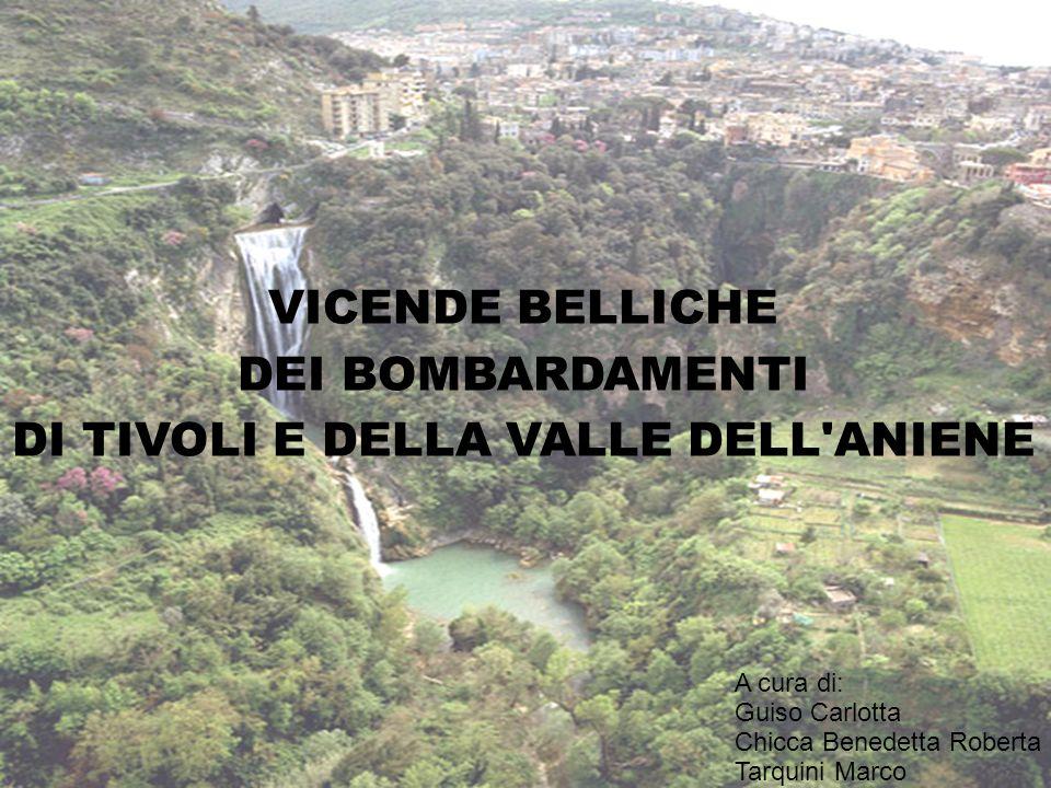 VICENDE BELLICHE DEI BOMBARDAMENTI DI TIVOLI E DELLA VALLE DELL'ANIENE A cura di: Guiso Carlotta Chicca Benedetta Roberta Tarquini Marco