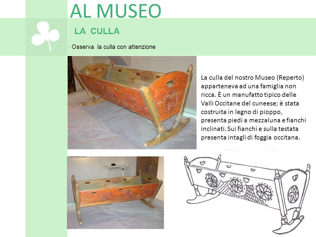 LA CULLA · Osserva la culla con attenzione AL MUSEO La culla del nostro Museo (Reperto) apparteneva ad una famiglia non ricca. È un manufatto tipico d