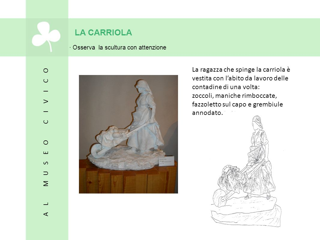 LA CARRIOLA · Osserva la scultura con attenzione La ragazza che spinge la carriola è vestita con l'abito da lavoro delle contadine di una volta: zocco