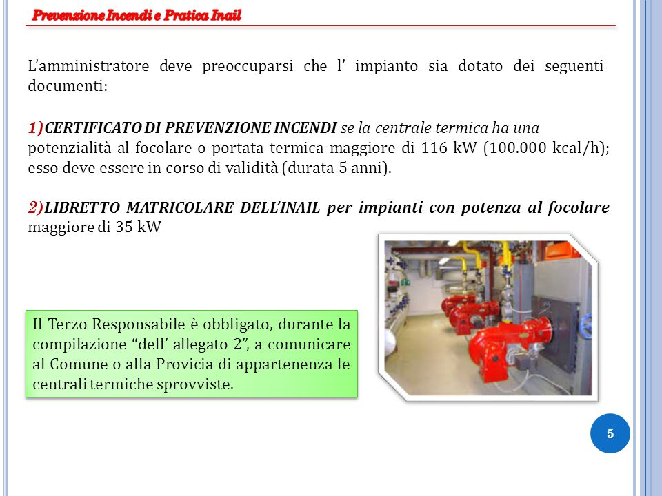 5 1)CERTIFICATO DI PREVENZIONE INCENDI se la centrale termica ha una potenzialità al focolare o portata termica maggiore di 116 kW (100.000 kcal/h); e
