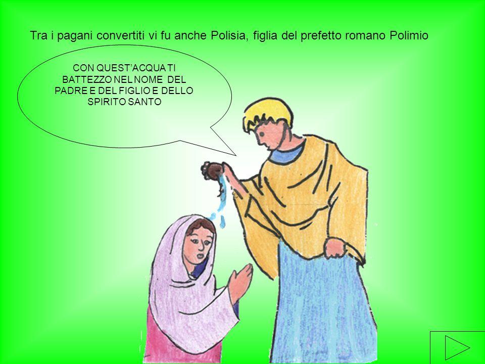 Tra i pagani convertiti vi fu anche Polisia, figlia del prefetto romano Polimio CON QUEST'ACQUA TI BATTEZZO NEL NOME DEL PADRE E DEL FIGLIO E DELLO SP