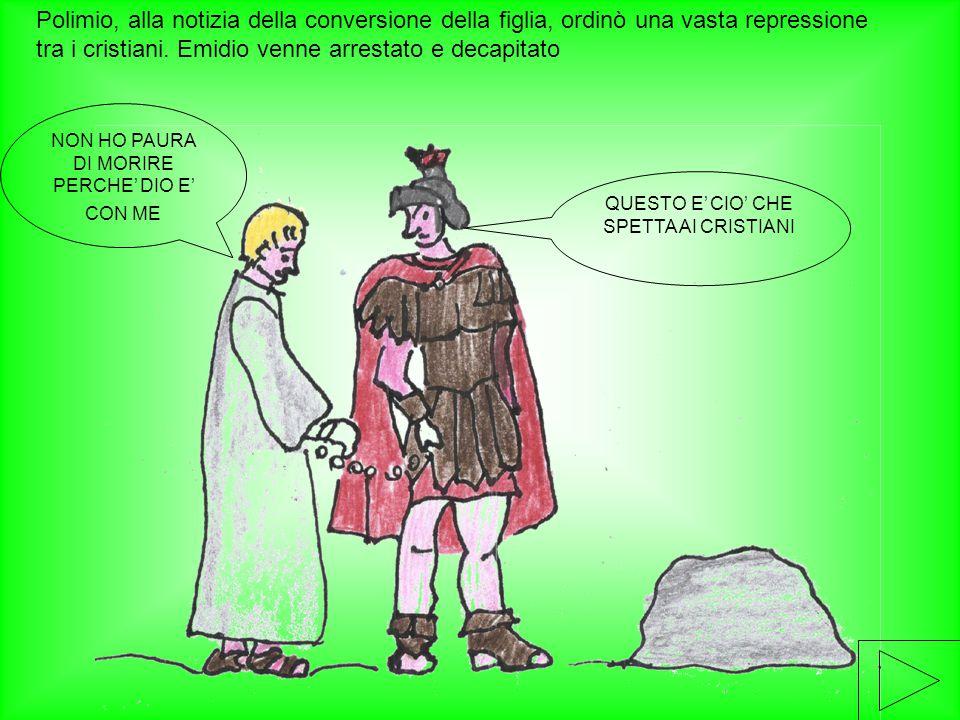 Polimio, alla notizia della conversione della figlia, ordinò una vasta repressione tra i cristiani. Emidio venne arrestato e decapitato NON HO PAURA D